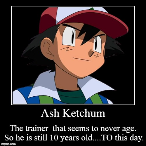 Ash Ketchum | The trainer  that seems to never age. So he is still 10 years old....TO this day. | image tagged in funny,demotivationals | made w/ Imgflip demotivational maker