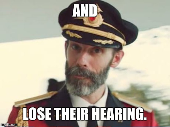 AND LOSE THEIR HEARING. | made w/ Imgflip meme maker