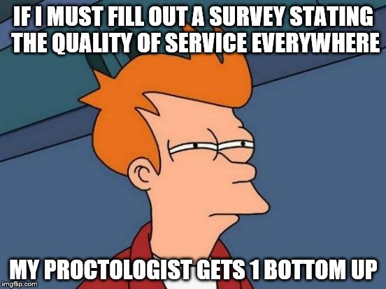 Futurama Fry Meme | IF I MUST FILL OUT A SURVEY STATING THE QUALITY OF SERVICE EVERYWHERE MY PROCTOLOGIST GETS 1 BOTTOM UP | image tagged in memes,futurama fry | made w/ Imgflip meme maker