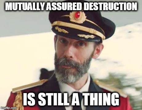 Cold War II | MUTUALLY ASSURED DESTRUCTION IS STILL A THING | image tagged in captain obvious | made w/ Imgflip meme maker