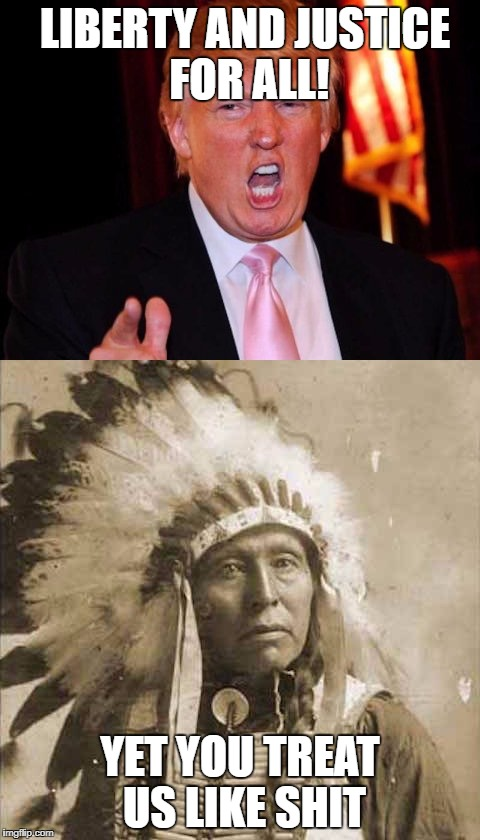 Donald Trump and Native American | LIBERTY AND JUSTICE FOR ALL! YET YOU TREAT US LIKE SHIT | image tagged in donald trump and native american | made w/ Imgflip meme maker