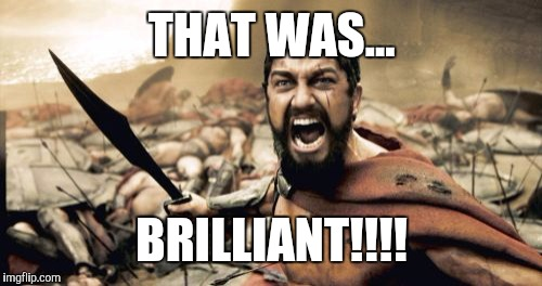 Sparta Leonidas Meme | THAT WAS... BRILLIANT!!!! | image tagged in memes,sparta leonidas | made w/ Imgflip meme maker