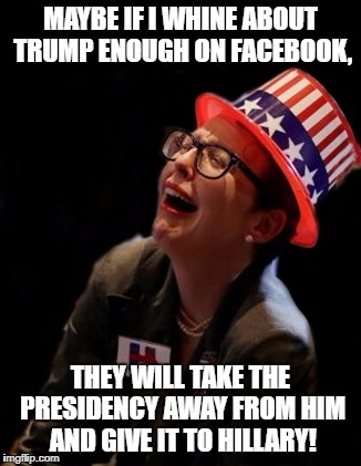 crying hillary supporter | MAYBE IF I WHINE ABOUT TRUMP ENOUGH ON FACEBOOK, THEY WILL TAKE THE PRESIDENCY AWAY FROM HIM AND GIVE IT TO HILLARY! | image tagged in crying,hillary clinton | made w/ Imgflip meme maker