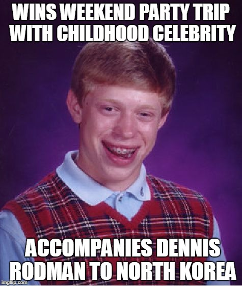 Bad Luck Brian Meme | WINS WEEKEND PARTY TRIP WITH CHILDHOOD CELEBRITY ACCOMPANIES DENNIS RODMAN TO NORTH KOREA | image tagged in memes,bad luck brian | made w/ Imgflip meme maker