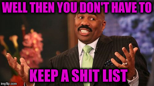 Steve Harvey Meme | WELL THEN YOU DON'T HAVE TO KEEP A SHIT LIST | image tagged in memes,steve harvey | made w/ Imgflip meme maker