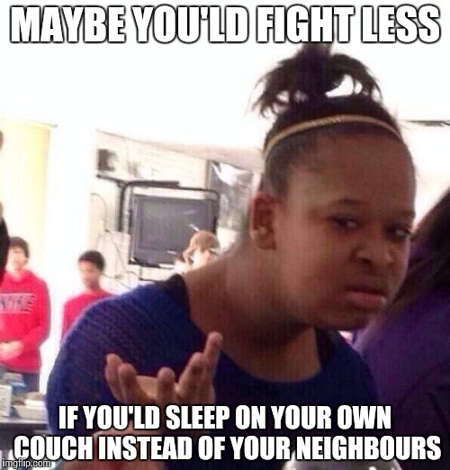 Black Girl Wat Meme | MAYBE YOU'LD FIGHT LESS IF YOU'LD SLEEP ON YOUR OWN COUCH INSTEAD OF YOUR NEIGHBOURS | image tagged in memes,black girl wat | made w/ Imgflip meme maker