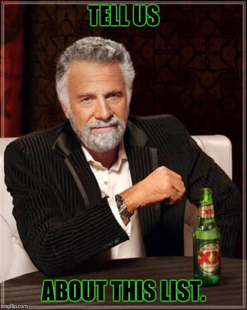 The Most Interesting Man In The World Meme | TELL US ABOUT THIS LIST. | image tagged in memes,the most interesting man in the world | made w/ Imgflip meme maker