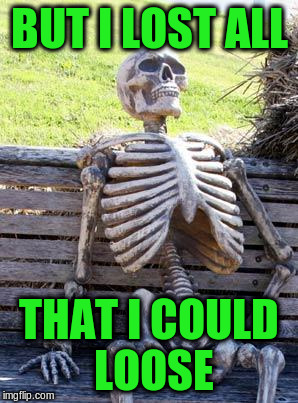 Waiting Skeleton Meme | BUT I LOST ALL THAT I COULD LOOSE | image tagged in memes,waiting skeleton | made w/ Imgflip meme maker