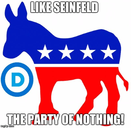 Party of Nothing | LIKE SEINFELD THE PARTY OF NOTHING! | image tagged in democrats,seinfeld | made w/ Imgflip meme maker