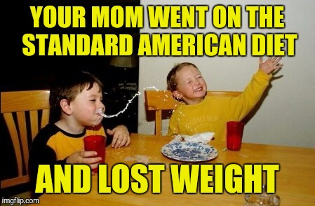 Yo Mamas So Fat Meme | YOUR MOM WENT ON THE STANDARD AMERICAN DIET AND LOST WEIGHT | image tagged in memes,yo mamas so fat | made w/ Imgflip meme maker