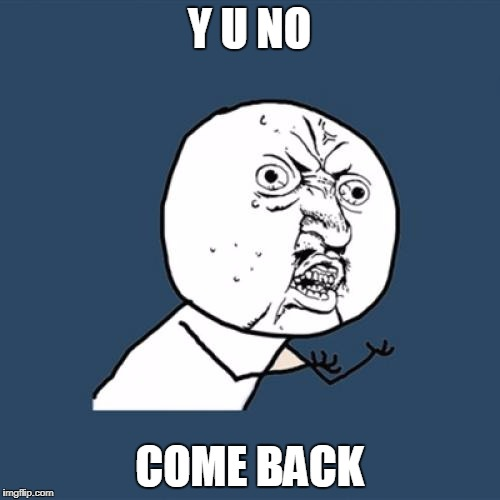 Y U No Meme | Y U NO COME BACK | image tagged in memes,y u no | made w/ Imgflip meme maker