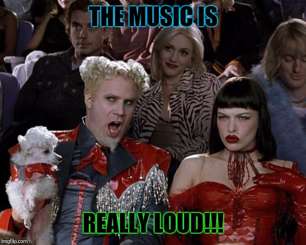 Mugatu So Hot Right Now Meme | THE MUSIC IS REALLY LOUD!!! | image tagged in memes,mugatu so hot right now | made w/ Imgflip meme maker