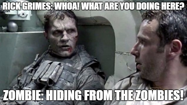 zombie tank | RICK GRIMES: WHOA! WHAT ARE YOU DOING HERE? ZOMBIE: HIDING FROM THE ZOMBIES! | image tagged in zombie tank | made w/ Imgflip meme maker