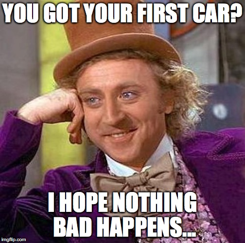 Creepy Condescending Wonka Meme | YOU GOT YOUR FIRST CAR? I HOPE NOTHING BAD HAPPENS... | image tagged in memes,creepy condescending wonka | made w/ Imgflip meme maker