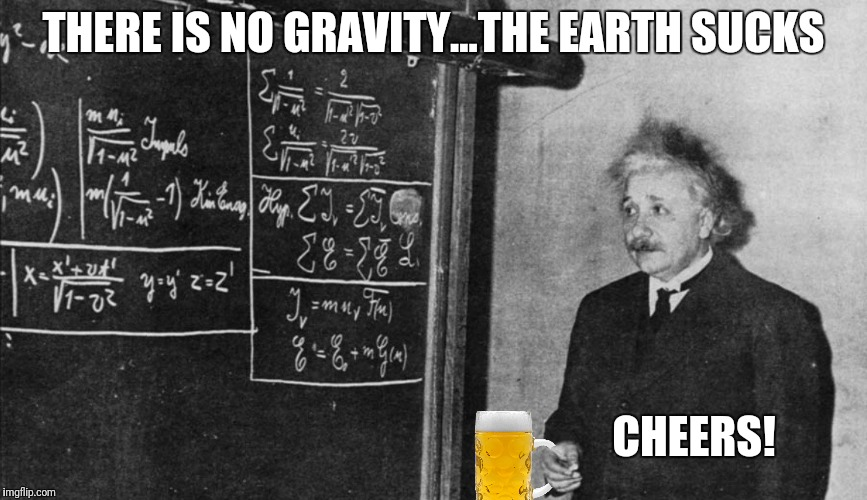 THERE IS NO GRAVITY...THE EARTH SUCKS CHEERS! | made w/ Imgflip meme maker