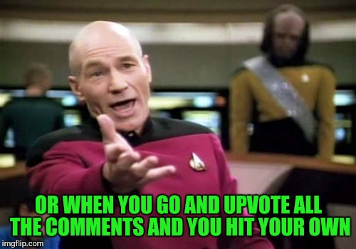 Picard Wtf Meme | OR WHEN YOU GO AND UPVOTE ALL THE COMMENTS AND YOU HIT YOUR OWN | image tagged in memes,picard wtf | made w/ Imgflip meme maker