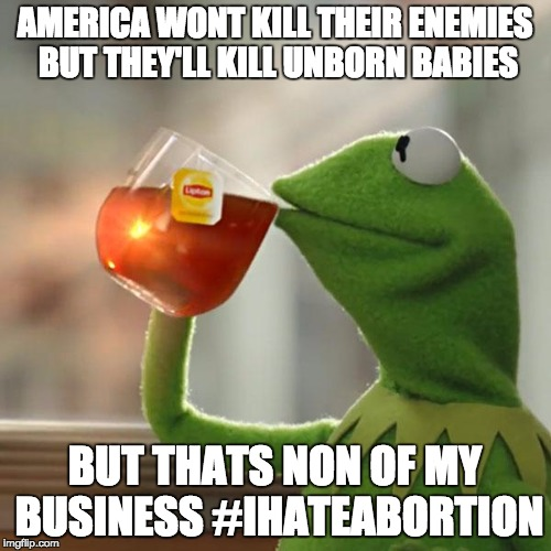 But Thats None Of My Business Meme | AMERICA WONT KILL THEIR ENEMIES BUT THEY'LL KILL UNBORN BABIES BUT THATS NON OF MY BUSINESS #IHATEABORTION | image tagged in memes,but thats none of my business,kermit the frog | made w/ Imgflip meme maker