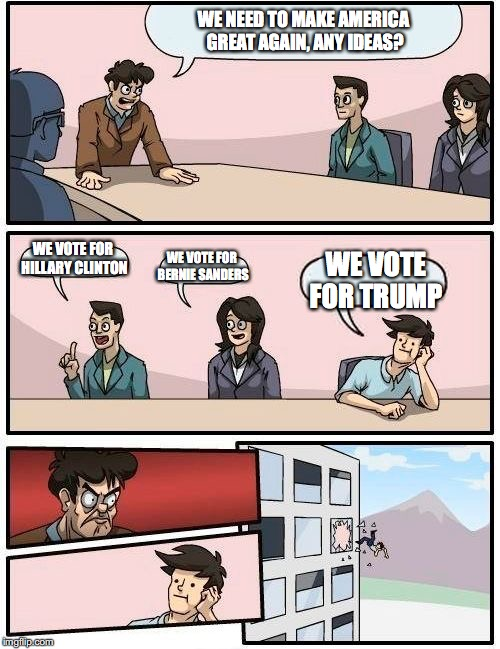 Boardroom Meeting Suggestion Meme | WE NEED TO MAKE AMERICA GREAT AGAIN, ANY IDEAS? WE VOTE FOR HILLARY CLINTON WE VOTE FOR BERNIE SANDERS WE VOTE FOR TRUMP | image tagged in memes,boardroom meeting suggestion | made w/ Imgflip meme maker