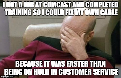 Captain Picard Facepalm Meme | I GOT A JOB AT COMCAST AND COMPLETED TRAINING SO I COULD FIX MY OWN CABLE BECAUSE IT WAS FASTER THAN BEING ON HOLD IN CUSTOMER SERVICE | image tagged in memes,captain picard facepalm | made w/ Imgflip meme maker