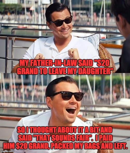 "Leonardo Dicaprio Wolf Of Wall Street Meme | MY FATHER-IN-LAW SAID ""$20 GRAND TO LEAVE MY DAUGHTER"" SO I THOUGHT ABOUT IT A BIT AND SAID ""THAT SOUNDS FAIR"".  I PAID HIM $20 GRAND, PACKE 