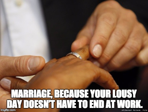 Wedding | MARRIAGE, BECAUSE YOUR LOUSY DAY DOESN'T HAVE TO END AT WORK. | image tagged in wedding | made w/ Imgflip meme maker
