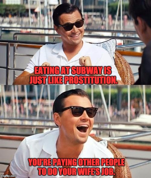 Leonardo Dicaprio Wolf Of Wall Street Meme | EATING AT SUBWAY IS JUST LIKE PROSTITUTION. YOU'RE PAYING OTHER PEOPLE TO DO YOUR WIFE'S JOB. | image tagged in memes,leonardo dicaprio wolf of wall street | made w/ Imgflip meme maker