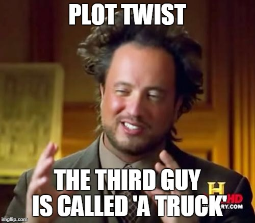 PLOT TWIST THE THIRD GUY IS CALLED 'A TRUCK' | image tagged in memes,ancient aliens | made w/ Imgflip meme maker