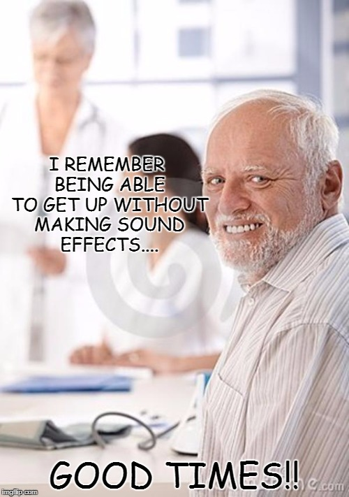 Old Man Awkward | I REMEMBER BEING ABLE TO GET UP WITHOUT MAKING SOUND EFFECTS.... GOOD TIMES!! | image tagged in old man awkward | made w/ Imgflip meme maker
