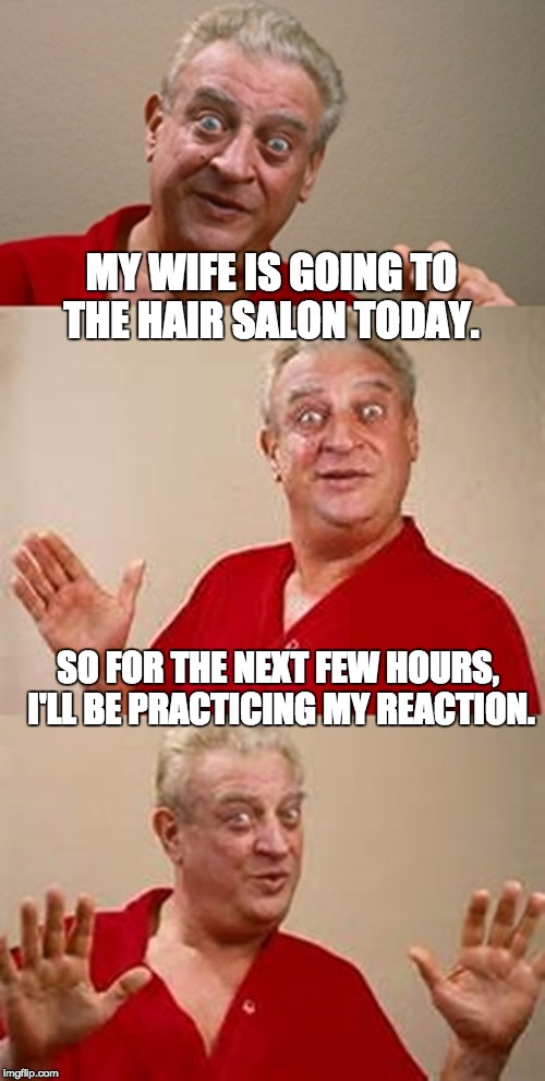 bad pun Dangerfield  | MY WIFE IS GOING TO THE HAIR SALON TODAY. SO FOR THE NEXT FEW HOURS, I'LL BE PRACTICING MY REACTION. | image tagged in bad pun dangerfield | made w/ Imgflip meme maker