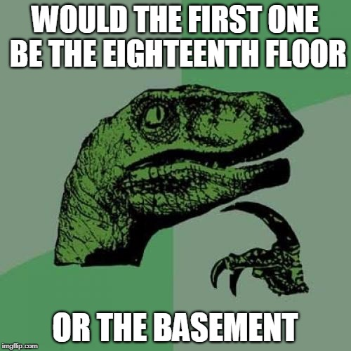 Philosoraptor Meme | WOULD THE FIRST ONE BE THE EIGHTEENTH FLOOR OR THE BASEMENT | image tagged in memes,philosoraptor | made w/ Imgflip meme maker