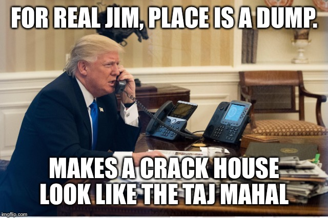Trump Calls His Friend Jim | FOR REAL JIM, PLACE IS A DUMP. MAKES A CRACK HOUSE LOOK LIKE THE TAJ MAHAL | image tagged in donald trump,trump,jim,white house,crack,phone | made w/ Imgflip meme maker