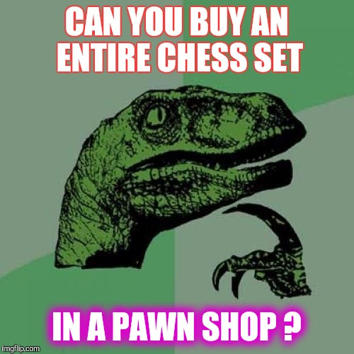 Kriegspiel,  and  More | CAN YOU BUY AN ENTIRE CHESS SET IN A PAWN SHOP ? | image tagged in memes,philosoraptor | made w/ Imgflip meme maker