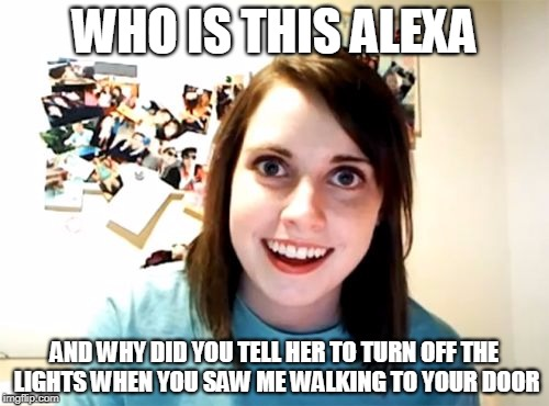 Overly Attached Girlfriend Meme | WHO IS THIS ALEXA AND WHY DID YOU TELL HER TO TURN OFF THE LIGHTS WHEN YOU SAW ME WALKING TO YOUR DOOR | image tagged in memes,overly attached girlfriend | made w/ Imgflip meme maker