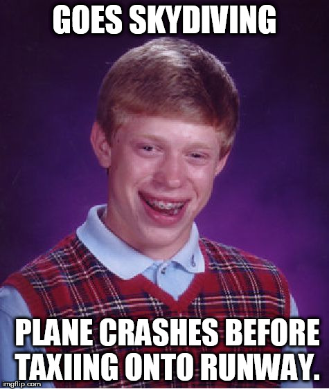 Bad Luck Brian Meme | GOES SKYDIVING PLANE CRASHES BEFORE TAXIING ONTO RUNWAY. | image tagged in memes,bad luck brian | made w/ Imgflip meme maker