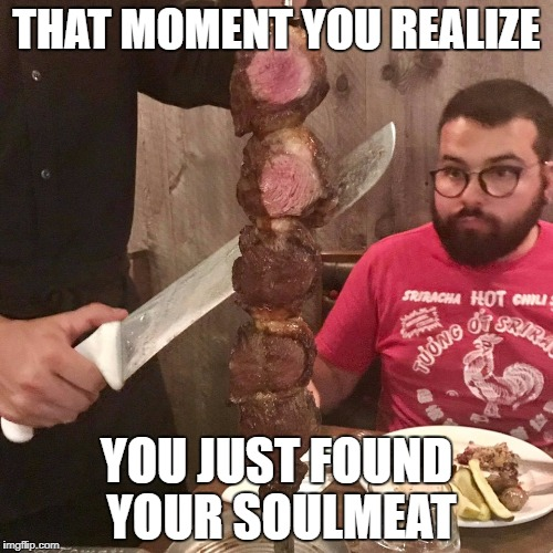 THAT MOMENT YOU REALIZE YOU JUST FOUND YOUR SOULMEAT | image tagged in soulmeat | made w/ Imgflip meme maker