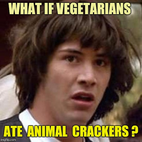 It Could Happen | WHAT IF VEGETARIANS ATE  ANIMAL  CRACKERS ? | image tagged in memes,conspiracy keanu | made w/ Imgflip meme maker
