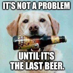 IT'S NOT A PROBLEM UNTIL IT'S THE LAST BEER. | made w/ Imgflip meme maker