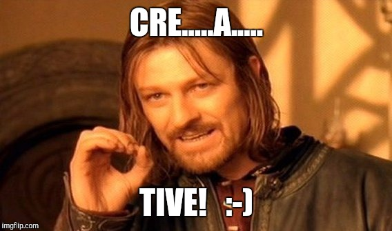 One Does Not Simply Meme | CRE.....A..... TIVE!   :-) | image tagged in memes,one does not simply | made w/ Imgflip meme maker