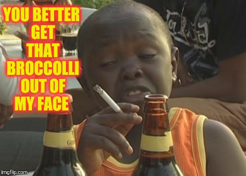 Smoking kid,,, | YOU BETTER GET THAT BROCCOLLI OUT OF MY FACE | image tagged in smoking kid | made w/ Imgflip meme maker