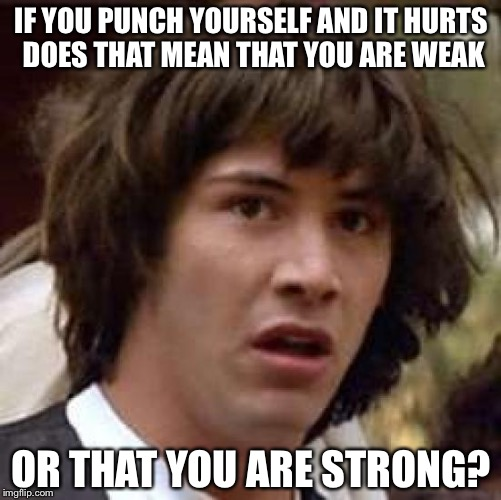 Conspiracy Keanu Meme | IF YOU PUNCH YOURSELF AND IT HURTS DOES THAT MEAN THAT YOU ARE WEAK OR THAT YOU ARE STRONG? | image tagged in memes,conspiracy keanu | made w/ Imgflip meme maker