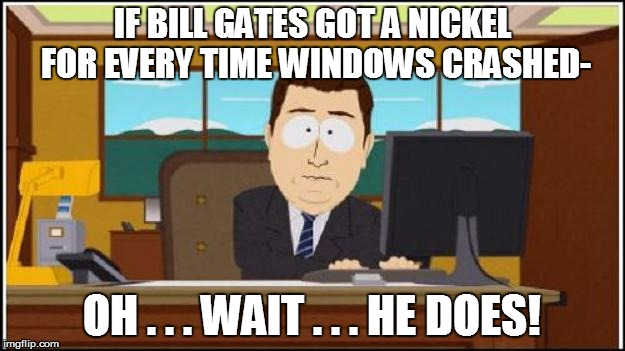 WINDOWS CLARITY | IF BILL GATES GOT A NICKEL FOR EVERY TIME WINDOWS CRASHED- OH . . . WAIT . . . HE DOES! | image tagged in funny | made w/ Imgflip meme maker