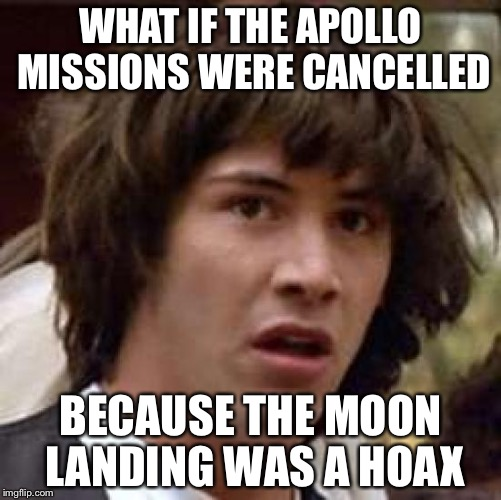 Now that you think about it... | WHAT IF THE APOLLO MISSIONS WERE CANCELLED BECAUSE THE MOON LANDING WAS A HOAX | image tagged in memes,conspiracy keanu,moon landing,hoax,apollo missions | made w/ Imgflip meme maker