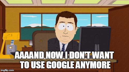 Aaaaand Its Gone Meme | AAAAND NOW I DON'T WANT TO USE GOOGLE ANYMORE | image tagged in memes,aaaaand its gone | made w/ Imgflip meme maker