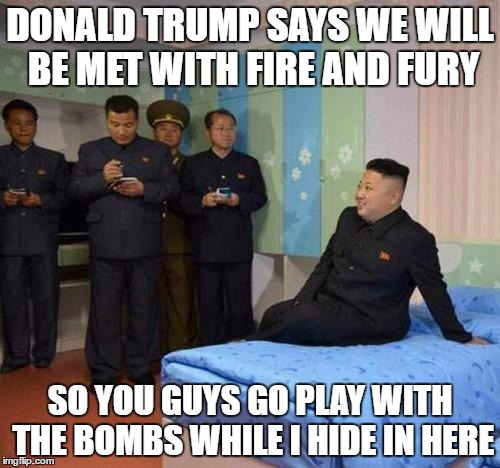 Kim Jong Un Hides | DONALD TRUMP SAYS WE WILL BE MET WITH FIRE AND FURY SO YOU GUYS GO PLAY WITH THE BOMBS WHILE I HIDE IN HERE | image tagged in kim jong un bedtime,fire and fury,kim jong un | made w/ Imgflip meme maker