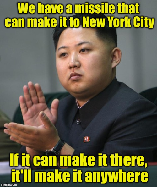 Start spreading the news | We have a missile that can make it to New York City If it can make it there, it'll make it anywhere | image tagged in kim jong un,missile,memes,north korea,new york city | made w/ Imgflip meme maker