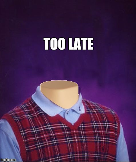 TOO LATE | made w/ Imgflip meme maker