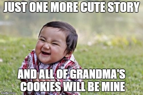 Evil Toddler Meme | JUST ONE MORE CUTE STORY AND ALL OF GRANDMA'S COOKIES WILL BE MINE | image tagged in memes,evil toddler | made w/ Imgflip meme maker