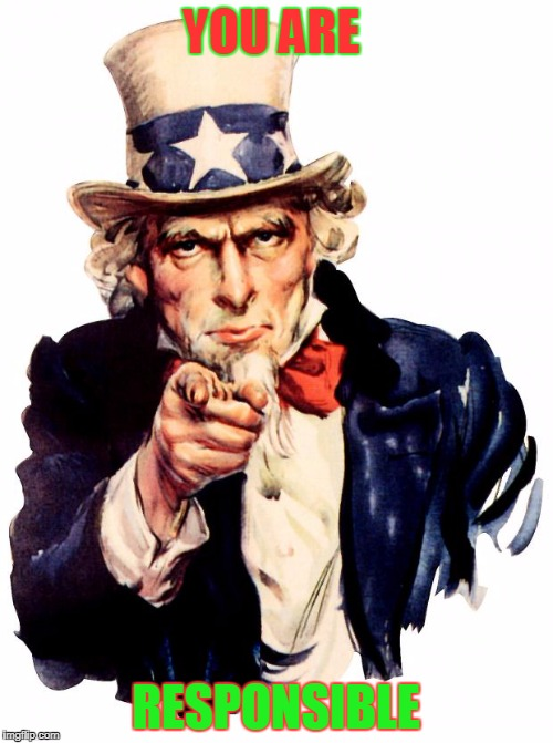 Uncle Sam Meme | YOU ARE RESPONSIBLE | image tagged in memes,uncle sam | made w/ Imgflip meme maker