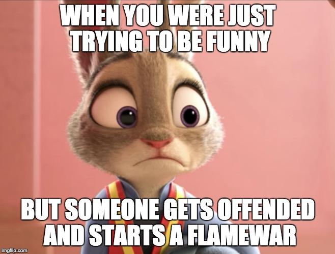 Judy offends | WHEN YOU WERE JUST TRYING TO BE FUNNY BUT SOMEONE GETS OFFENDED AND STARTS A FLAMEWAR | image tagged in zootopia,offended,triggered,for real | made w/ Imgflip meme maker