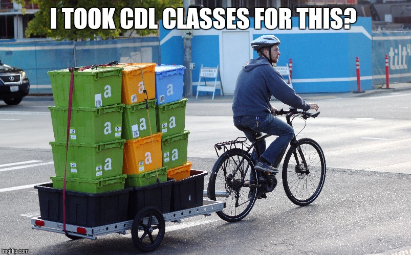 It's Not Delivery  | I TOOK CDL CLASSES FOR THIS? | image tagged in bicycle,amazon,delivery | made w/ Imgflip meme maker